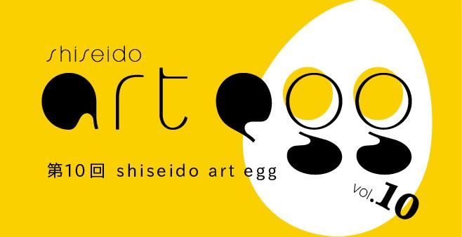 第10回 shiseido art egg 公式サイト